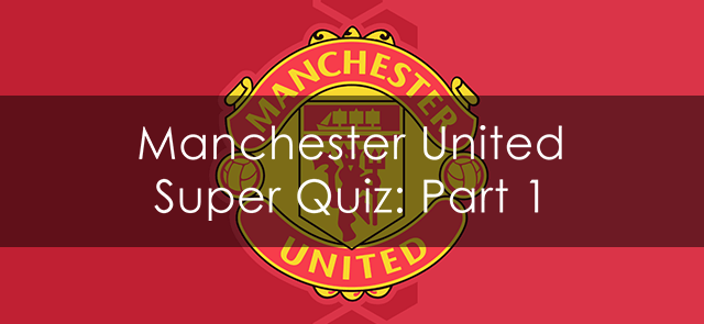 Manchester United Super Quiz: Part 1
