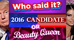Who Said It: Candidates vs Beauty Queens: Match the phrase the speaker: was it a 2016 Presidential candidate, or a beauty pageant winner?